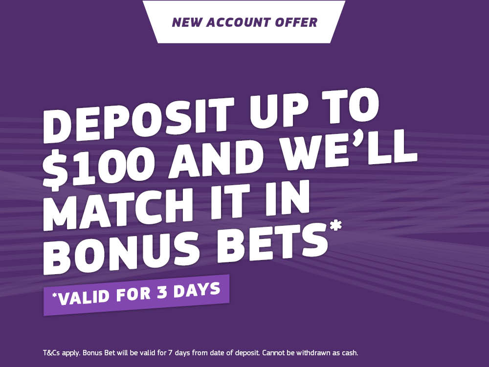 New Account Offer - Deposit up to $100 and we'll match it in bonus bets. Terms & Conditions apply.